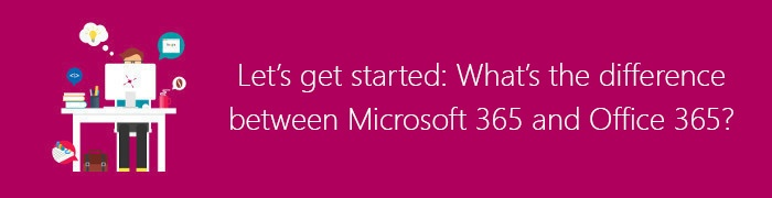 What's the difference between Microsoft 365 and Office 365